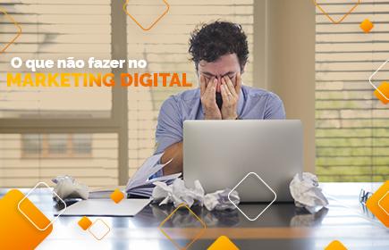 O que não fazer no Marketing Digital